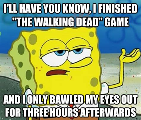 Tough Spongebob Meme - i ll have you know i finished quot the walking dead quot game and i only bawled my eyes out for three