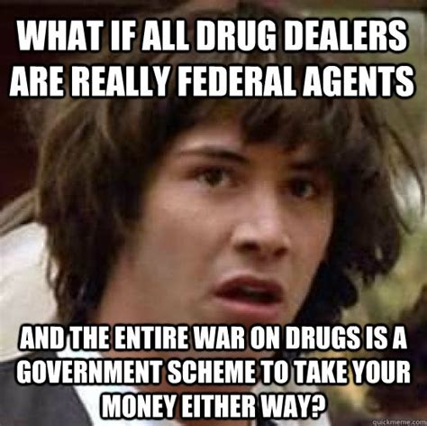Take All The Drugs Meme - what if all drug dealers are really federal agents and the entire war on drugs is a government