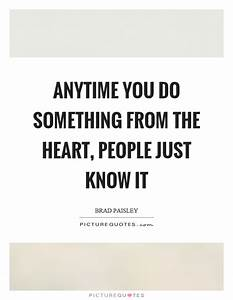Anytime you do something from the heart, people just know ...