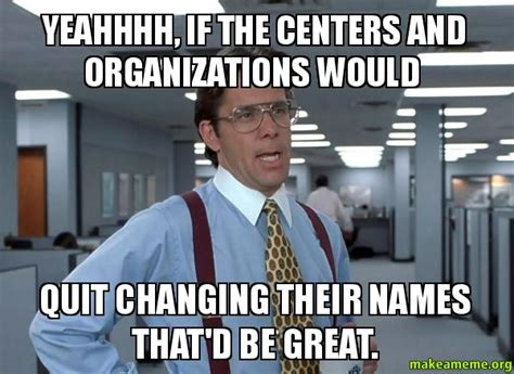 Bill Lumbergh Meme - yeahhhh if the centers and organizations would quit changing their names that d be great