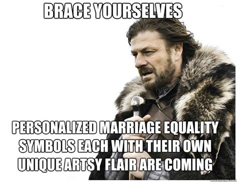 Marriage Equality Memes - brace yourselves personalized marriage equality symbols each with their own unique artsy flair