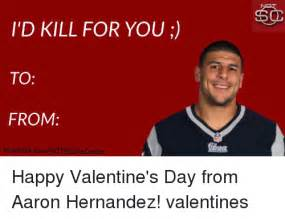Hernandez Meme - i d kill for you to from facebookcomnot sportscenter happy valentine s day from aaron hernandez