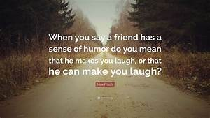 "Max Frisch Quote: ""When you say a friend has a sense of ..."