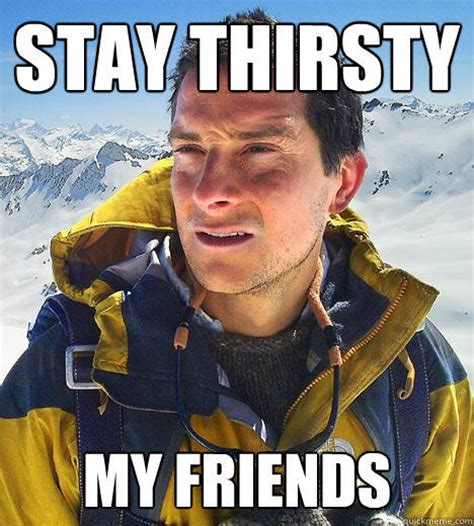 Stay Thirsty My Friends Meme - stay thirsty my friends memes image memes at relatably com