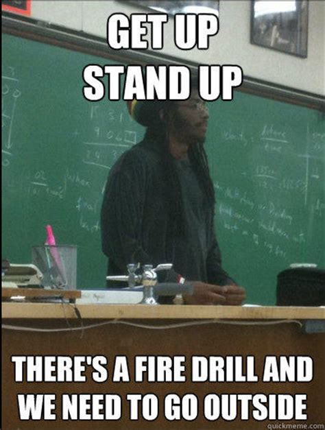 Fire Drill Meme - get up stand up there s a fire drill and we need to go outside rasta science teacher quickmeme