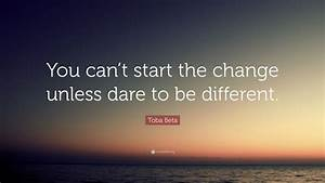 Toba, Beta, Quote, U201cyou, Can, U2019t, Start, The, Change, Unless, Dare