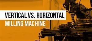 Horizontal vs Vertical Milling Machines - Which is Best ...