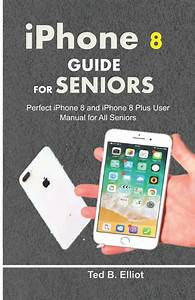 Iphone 8 Guide For Seniors  Perfect Iphone 8 And Iphone 8
