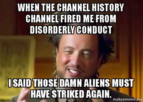 History Channel Memes - when the channel history channel fired me from disorderly conduct i said those damn aliens must