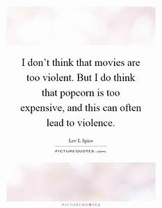 I don't think that movies are too violent. But I do think ...