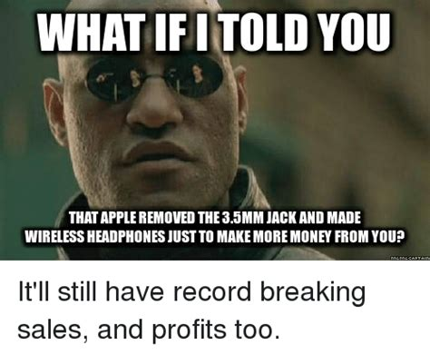 Wireless Meme - what if i told you that apple removed the 35mm jack and made wireless headphones just to make