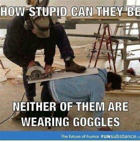 Meme Funny Images - funny safety meme how stupid can they be neither of them are wearing goggles picture carpentry