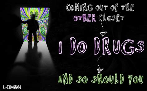 coming out of the other closet i do drugs and so should