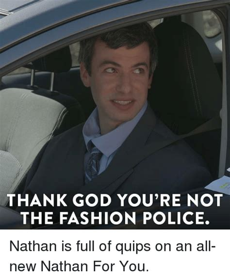 Fashion Police Meme - thank god you re not the fashion police nathan is full of quips on an all new nathan for you
