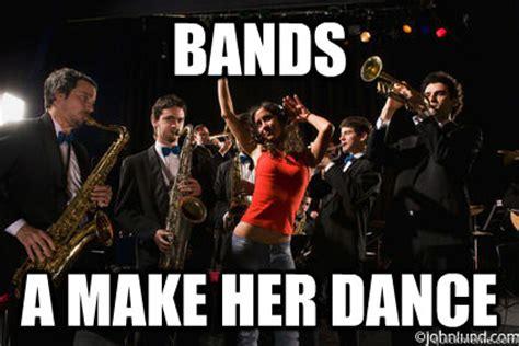 Bands Make Her Dance Meme - bands a make her dance bands a make her dance quickmeme