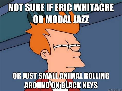 Eric Meme - not sure if eric whitacre or modal jazz or just small animal rolling around on black keys