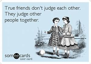 True friends don't judge each other. They judge other ...