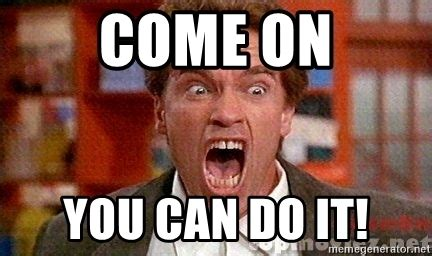 You Can Do It Memes - come on you can do it arnold schwarzenegger yelling meme generator
