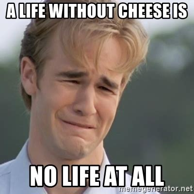 Cheese Meme - a life without cheese is no life at all dawson s creek meme generator
