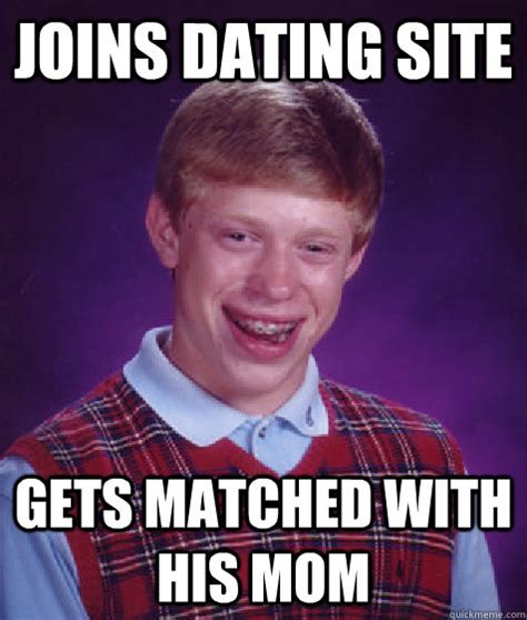 Meme Dating Site - joins dating site gets matched with his mom bad luck brian quickmeme