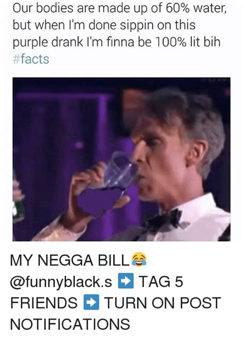Purple Drank Meme - our bodies are made up of 60 water but when i m done sippin on this purple drank i m finna be