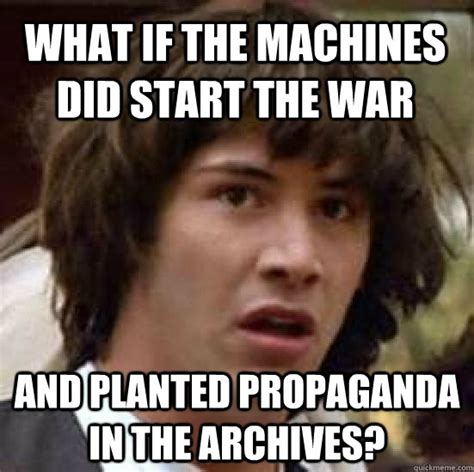 When Did Memes Start - what if the machines did start the war and planted propaganda in the archives conspiracy