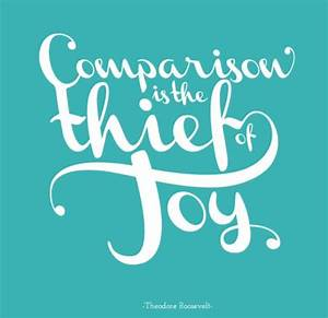 Comparison is the thief of joy.   Theodore Roosevelt ...