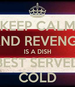 KEEP CALM AND REVENGE IS A DISH BEST SERVED COLD Poster ...