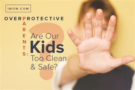 overprotective parents   kids  clean  safe imom