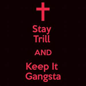Stay Trill AND Keep It Gangsta - KEEP CALM AND CARRY ON ...
