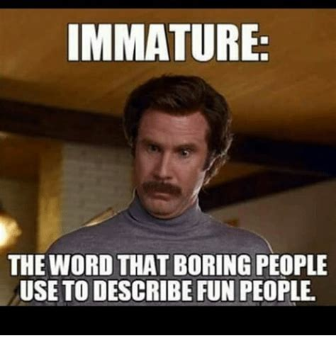 Bored Memes Immature The Word That Boring Use To Describe