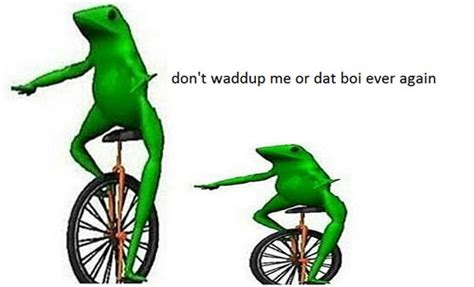 Dat Boi Memes - what your meme style says about you sick chirpse