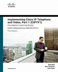 Implementing Cisco Ip Telephony And Video Part 1 Ciptv1 Foundation Learning Guide Ccnp Collaboration Exam 300 070 Ciptv1 Foundation Learning Guides