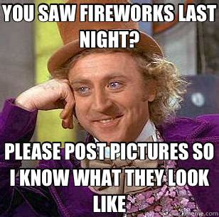 Fireworks Meme - you saw fireworks last night please post pictures so i know what they look like quickmeme