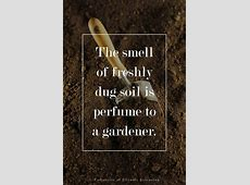 The smell of freshly dug soil is perfume to a gardener #