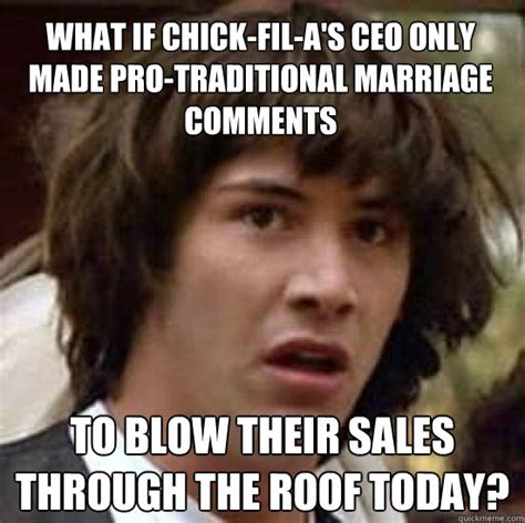 Traditional Marriage Meme - what if chick fil a s ceo only made pro traditional marriage comments to blow their sales