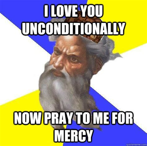 Advice God Meme - i love you unconditionally now pray to me for mercy scumbag advice god quickmeme