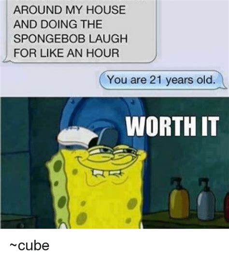 Spongebob Laughing Meme - around my house and doing the spongebob laugh for like an hour you are 21 years old worth it