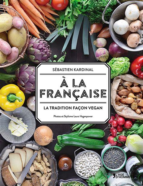 livre de cuisine traditionnelle cuisine vegan a la française la tradition façon vegan
