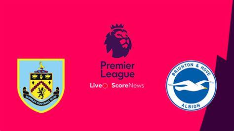 burnley  brighton preview  prediction  stream premier league  liveonscorecom