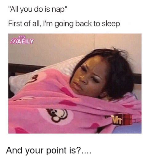 First Of All Memes - all you do is nap first of all i m going back to sleep its baeily and your point is meme on