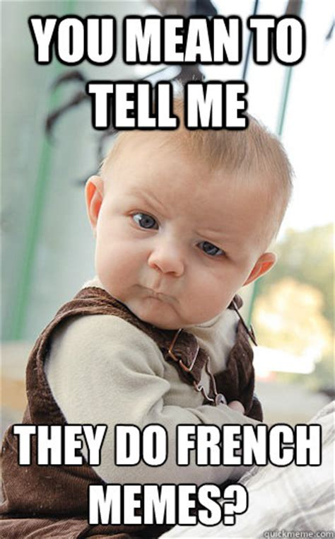 What Does Meme Mean In French - you mean to tell me they do french memes skeptical baby quickmeme