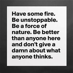 Have some fire. Be unstoppable. Be a force of natu ...