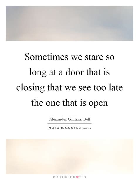 sometimes we stare so at a door that is closing that