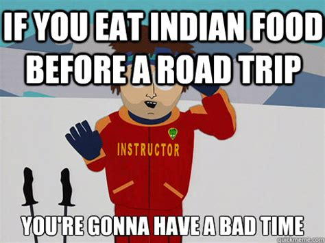 Road Trip Memes - if you eat indian food before a road trip you re gonna have a bad time bad time quickmeme