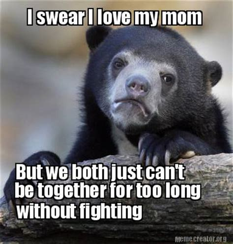 I Love My Mom Meme - meme creator i swear i love my mom but we both just can t be together for too long without fi