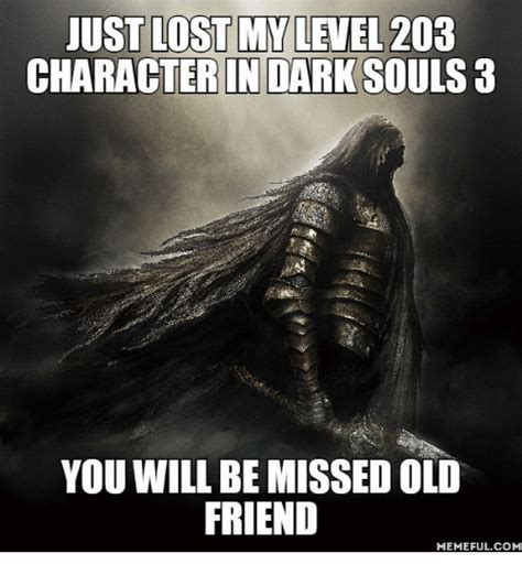 Dark Souls 3 Memes - just lost my level 203 character in dark souls 3 you will be missed old friend memeful com
