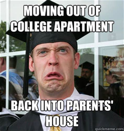 Moving Out Meme - moving out of college apartment back into parents house jaded college graduate quickmeme
