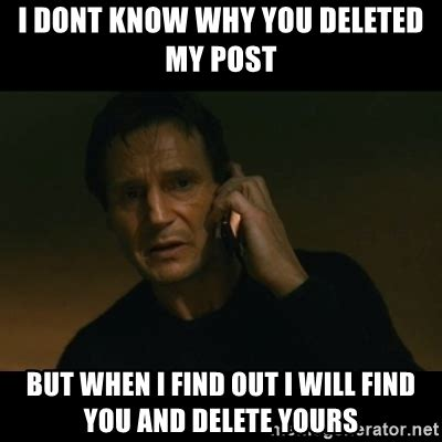 Why Would You Post That Meme - i dont know why you deleted my post but when i find out i will find you and delete yours liam