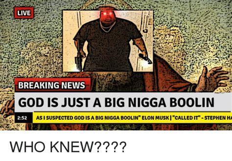 Big Nigga Memes - live breaking news god is just a big nigga boolin 252 as i suspected god is a big nigga boolin